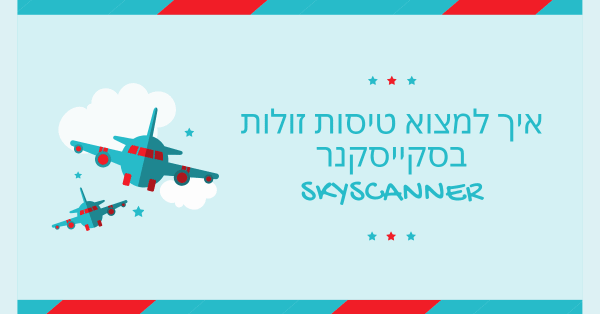 Skyscanner סקייסקנר - איך למצוא טיסות זולות באיזיג׳ט